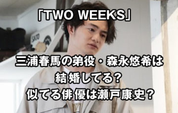 TWO WEEKSキャスト三浦春馬の弟役・森永悠希は結婚してる? 似てる俳優は瀬戸康史?