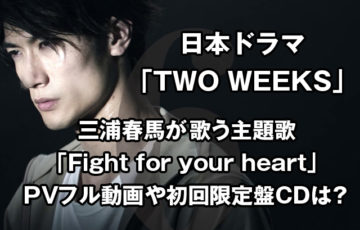 TWO WEEKS主題歌挿入歌の発売日いつ?三浦春馬本人PVフル動画や初回限定盤CDは?