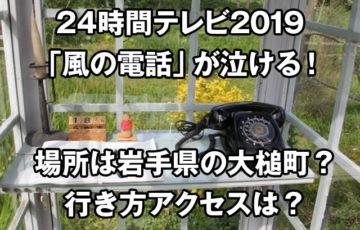 24時間テレビ2019風の電話が泣ける!場所は岩手県大槌町で行き方アクセスは?