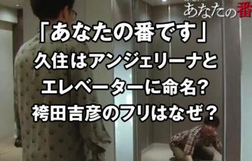 あな番の久住はアンジェリーナとエレベーターに命名?袴田吉彦のフリはなぜ?