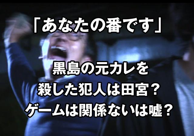 あな番の黒島のDV元彼氏を殺した犯人は田宮?ゲームは関係ないは嘘?