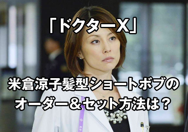 ドクターX米倉涼子髪型ショートボブのオーダー方法やセット作り方は?くせ毛でも似合う人いる?