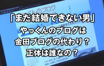 まだ結婚できない男やっくんのブログが金田の代わり?誰が正体なの?